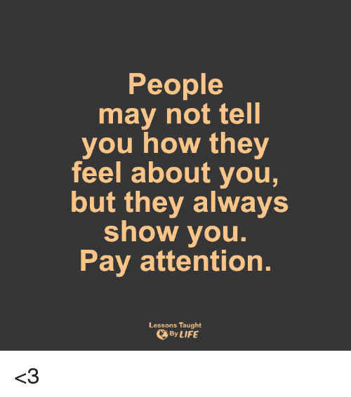 Memes, 🤖, and Pay Attention: People  may not tell  you how they  feel about you,  but they always  show you.  Pay attention.  Lessons Taught  By LIFE <3