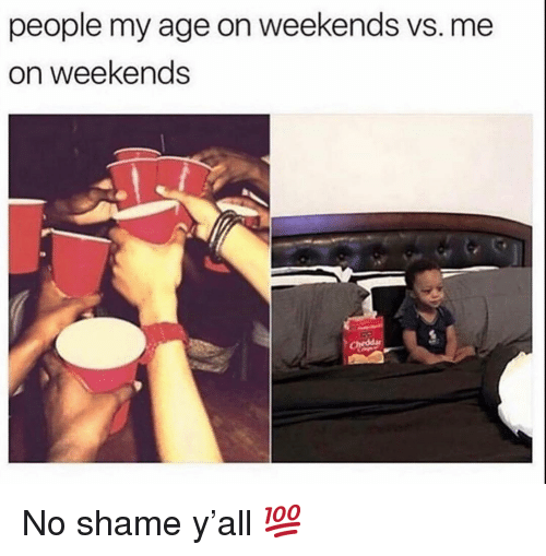 Memes, 🤖, and Shame: people my age on weekends vs. me  on weekends No shame y'all 💯