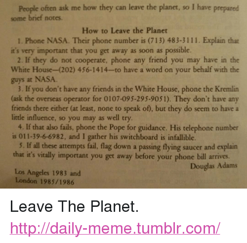 """you dont have any friends: People often ask me how they can leave the planet, so I have prepared  some brief notes.  How to Leave the Planet  1. Phone NASA. Their phone number is (713) 483-3111. Explain that  it's very important that you get away as soon as possible  2. If they do not cooperate, phone any friend you may have in the  White House-(202) 456-1414-to have a word on your behalf with the  guys at NASA  3. If you don't have any friends in the White House, phone the Kremlin  (ask the overseas operator for 0107-095-295-9051). They don't have any  friends there either (at least, none to speak of), but they do seem to have a  little influence, so you may as well try  4. If that also fails, phone the Pope for guidance. His telephone number  is 011-39-6-6982, and I gather his switchboard is infallible.  5. If all these attempts fail, flag down a passing flying saucer and explain  that it's vitally important you get away before your phone bill arives.  Douglas Adams  Los Angeles 1983 and  London 1985/1986 <p>Leave The Planet.<br/><a href=""""http://daily-meme.tumblr.com""""><span style=""""color: #0000cd;""""><a href=""""http://daily-meme.tumblr.com/"""">http://daily-meme.tumblr.com/</a></span></a></p>"""
