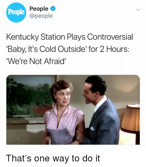 Baby, It's Cold Outside, Kentucky, and Girl Memes: People  People  @people  Kentucky Station Plays Controversial  'Baby, It's Cold Outside' for 2 Hours:  We're Not Afraid' That's one way to do it