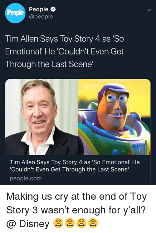 Disney, Memes, and Tim Allen: People  People  @people  Tim Allen Says Toy Story 4 as 'So  Emotional' He 'Couldn't Even Get  Through the Last Scene'  Tim Allen Says Toy Story 4 as 'So Emotional' He  'Couldn't Even Get Through the Last Scene'  people.com Making us cry at the end of Toy Story 3 wasn't enough for y'all? @ Disney 😩😩😩😩