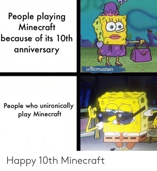Playing Minecraft: People playing  Minecraft  because of its 10th  anniversary  u/Bcmustain  People who unironically  play Minecraft Happy 10th Minecraft