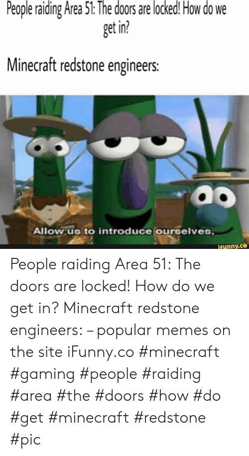 Memes, Minecraft, and Gaming: People raiding Area 51: The doors are locked! How do  get in?  Minecraft redstone engineers:  Allow us to introduce ourselves,  ifunny.co People raiding Area 51: The doors are locked! How do we get in? Minecraft redstone engineers: – popular memes on the site iFunny.co #minecraft #gaming #people #raiding #area #the #doors #how #do #get #minecraft #redstone #pic