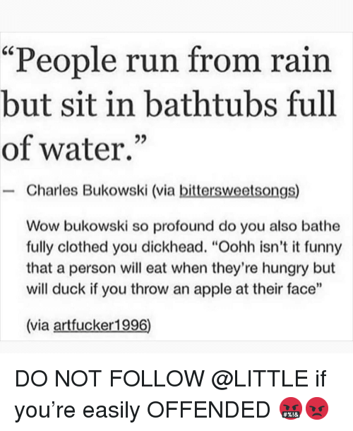 """Bathe: """"People run from rain  but sit in bathtubs full  of water.""""  - Charles Bukowski (via bittersweetsongs)  Wow bukowski so profound do you also bathe  fully clothed you dickhead. """"Oohh isn't it funny  that a person will eat when they're hungry but  will duck if you throw an apple at their face""""  (via artfucker1996) DO NOT FOLLOW @LITTLE if you're easily OFFENDED 🤬😡"""