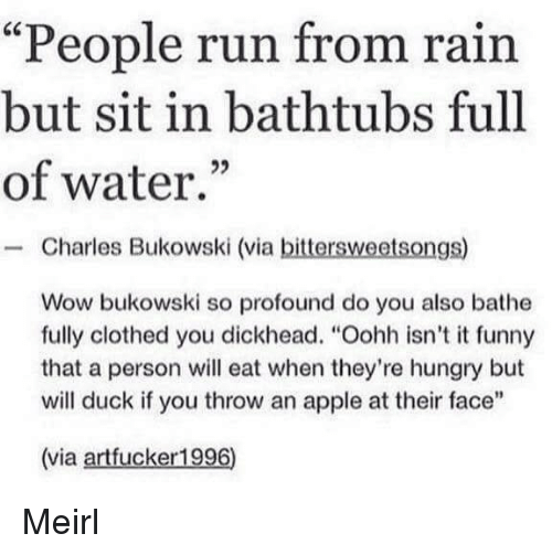 """Bathe: """"People run from rain  but sit in bathtubs full  of water.""""  - Charles Bukowski (via bittersweetsongs)  Wow bukowski so profound do you also bathe  fully clothed you dickhead. """"Oohh isn't it funny  that a person will eat when they're hungry but  will duck if you throw an apple at their face""""  (via artfucker1996) Meirl"""