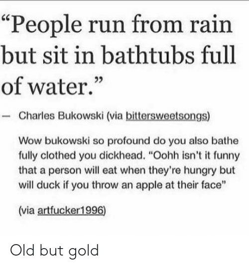 "Apple, Funny, and Hungry: ""People run from rain  but sit in bathtubs full  of water.""  Charles Bukowski (via bittersweetsongs)  Wow bukowski so profound do you also bathe  fully clothed you dickhead. ""Oohh isn't it funny  that a person will eat when they're hungry but  will duck if you throw an apple at their face""  (via artfucker1996) Old but gold"