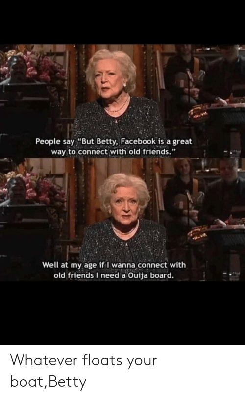"people-say: People say ""But Betty, Facebook is a great  way to connect with old friends.""  Well at my age if I wanna connect with  old friends I need a Ouija board. Whatever floats your boat,Betty"