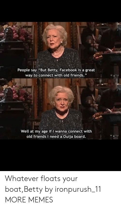 "people-say: People say ""But Betty, Facebook is a great  way to connect with old friends.""  Well at my age if I wanna connect with  old friends I need a Ouija board. Whatever floats your boat,Betty by ironpurush_11 MORE MEMES"