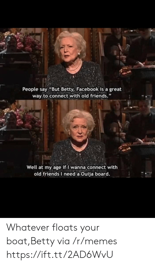 "people-say: People say ""But Betty, Facebook is a great  way to connect with old friends.""  Well at my age if I wanna connect with  old friends I need a Ouija board. Whatever floats your boat,Betty via /r/memes https://ift.tt/2AD6WvU"