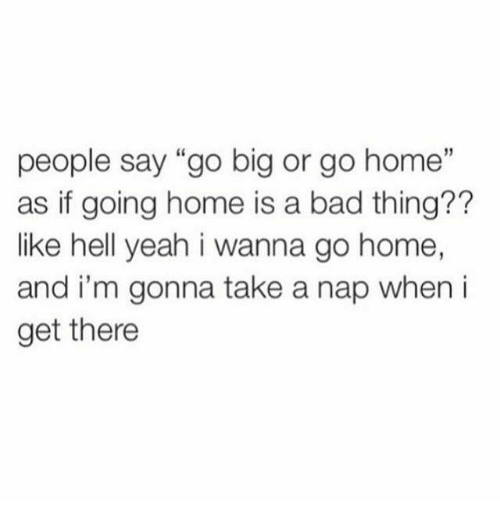 """Bad, Relationships, and Yeah: people say """"go big or go home""""  as if going home is a bad thing??  like hell yeah i wanna go home,  and i'm gonna take a nap when i  get there"""