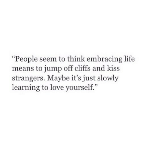 """Life, Love, and Kiss: """"People seem to think embracing life  means to jump off cliffs and kiss  strangers. Maybe it's just slowly  learning to love yourself."""""""