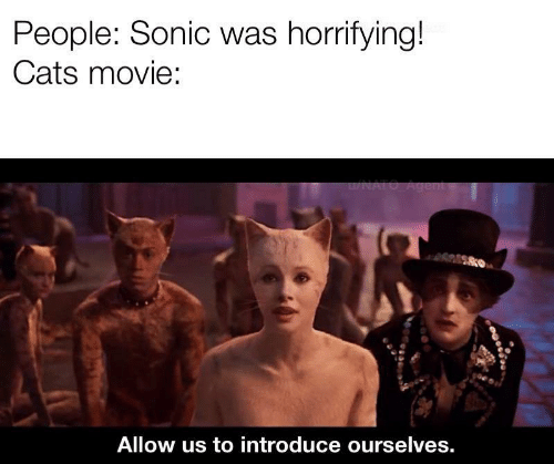 agent: People: Sonic was horrifying!  Cats movie:  u/NATO Agent  Allow us to introduce ourselves.