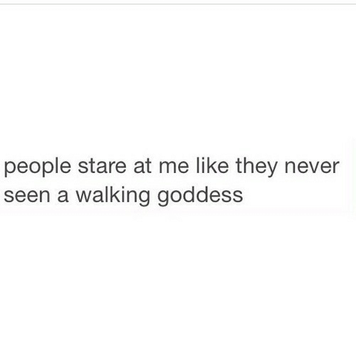 Never, They, and Like: people stare at me like they never  seen a walking goddess