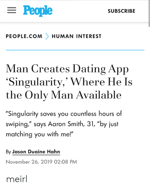"Subscribe: = People  SUBSCRIBE  PEOPLE.COM  HUMAN INTEREST  Man Creates Dating App  'Singularity,' Where He Is  the Only Man Available  ""Singularity saves you countless hours of  swiping,"" says Aaron Smith, 31, ""by just  matching you with me!""  By Jason Duaine Hahn  November 26, 2019 02:08 PM meirl"