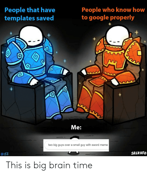 saved: People that have  templates saved  People who know how  to google properly  Me:  two big guys over a small guy with sword meme  SRGRAFO  This is big brain time