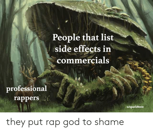 list: People that list  side effects in  commercials  professional  rappers  u/spark8000 they put rap god to shame