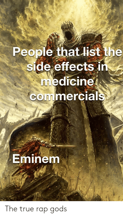 list: People that list the  side effects in  medicine  commercials  Eminem The true rap gods