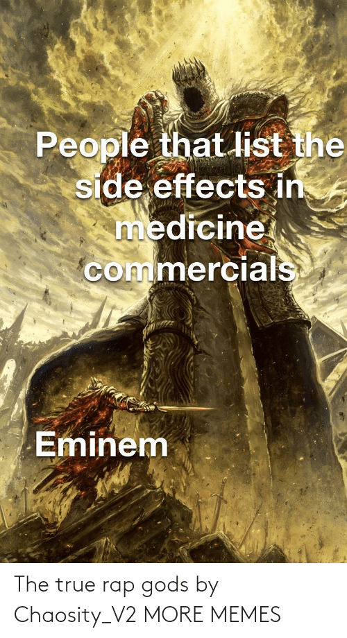 list: People that list the  side effects in  medicine  commercials  Eminem The true rap gods by Chaosity_V2 MORE MEMES