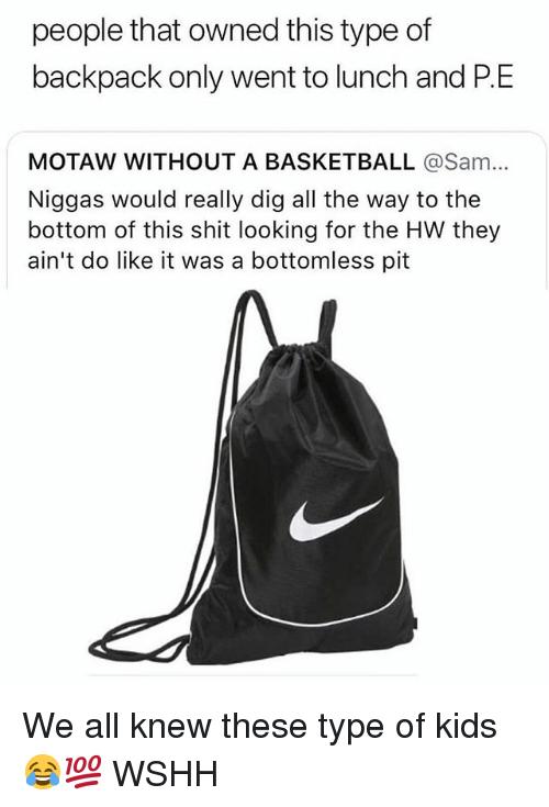 Basketball, Memes, and Shit: people that owned this type of  backpack only went to lunch and P.E  MOTAW WITHOUT A BASKETBALL @Sa...  Niggas would really dig all the way to the  bottom of this shit looking for the HW they  ain't do like it was a bottomless pit We all knew these type of kids 😂💯 WSHH