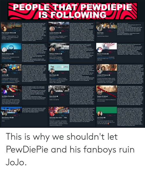 """Willful Ignorance: PEOPLE THAT PEWDIEPIE  IS FOLLOWING  Editor-at-large of Prison Planet and Alex Jones' Info-  Wars. Watson frequently pushes documented fake  news, and has helped normalize innumerable  conspiracy theories. Watson's favorite topics include  favorite conspiracy theory whipping boys: the Boston  Marathon bombing, Sandy Hook, Chemtrails, GWEN  towers, 9/11, New World Order and the Illuminati.  During Trump's election campaign Watson embraced  the alt-right and considered himself a part of the  movement. He joined British political party UKIP in  2018, seen as part of UKIP's embrace of the far-right  fringe. He is anti-immigration and anti-Islam.  He has labelled Muslim culture as """"horrific"""" and  Lauren Southern is a Canadian white nationalist and  Nazi Tim and Eric ripoff.  There is solid evidence of him having sex with 15-16  year old girls in his late twenties.  He dropped the """"ironic white supremacist"""" when Trump  started running. Hangs out with Neo-Nazi Weev and  donates money to the Daily Stormer. He travels deep  down the 4chan wormhole because they explain his  lack of success.  far-right activist who, was questioned under the  Terrorism Act and denied entry to Britain. Her political  views are opposing Islam, liberalism, multiculturalism,  feminism and LGBT rights, while supporting cultural  BORDERLES S  nationalism. Southern was a contributor on  Follow  Follow  The Rebel Media, a hard-right wing Canadian online  political media platform. She appears to be buddies  with right-wing activist MiloYiannopoulos. Southern  has allegiance to two radical alt-right groups, Defend  Europe and Génération Identitaire. Their activities have  included interfering with humanitarian vessels trying to  rescue migrants by shooting flares at them and yelling  hate slogans. Southern only supports immigration as  long as the immigrants are white like Afrikaner farmers  Follow  Paul Joseph Watson  Lauren Southern  @Lauren_Southern  Sam Hyde  @new_engine  He once t"""