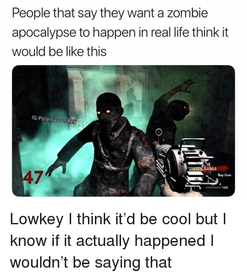 Be Like, Life, and Memes: People that say they want a zombie  apocalypse to happen in real life think it  would be like this  IG:PolarSaurusRex  AO 84964  47  Ray Gun  nn 160 Lowkey I think it'd be cool but I know if it actually happened I wouldn't be saying that