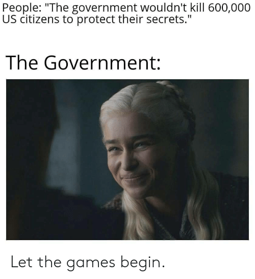 "secrets: People: ""The government wouldn't kill 600,000  US citizens to protect their secrets.""  The Government: Let the games begin."