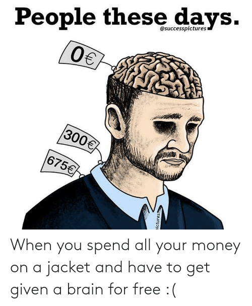 Money, Brain, and Free: People these days.  0€  @successpicturesı  300€  675€  pictures When you spend all your money on a jacket and have to get given a brain for free :(