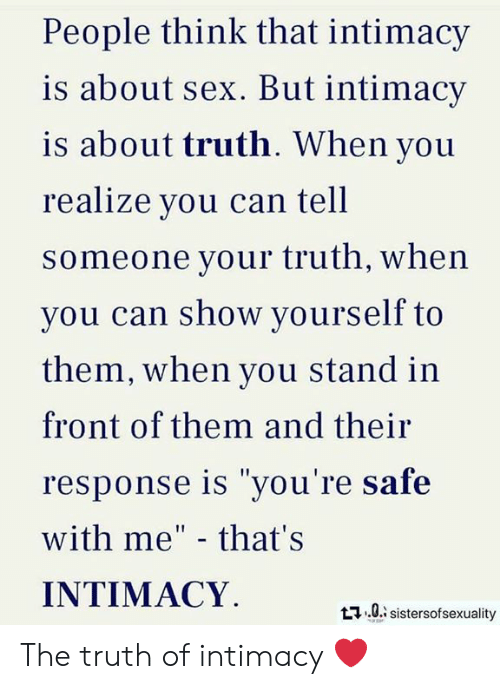 """Memes, Sex, and Truth: People think that intimacy  is about sex. But intimacy  is about truth. When you  realize you can tell  someone your truth, when  vou can show yourself to  them, when you stand in  front of them and their  response is """"you're safe  with me"""" - that's  INTIMACY  t0 sistersofsexuality The truth of intimacy ❤️"""