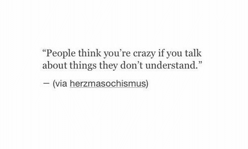 """Crazy, Via, and Think: """"People think you're crazy if you talk  about things they don't understand.""""  -(via herzmasochismus)"""