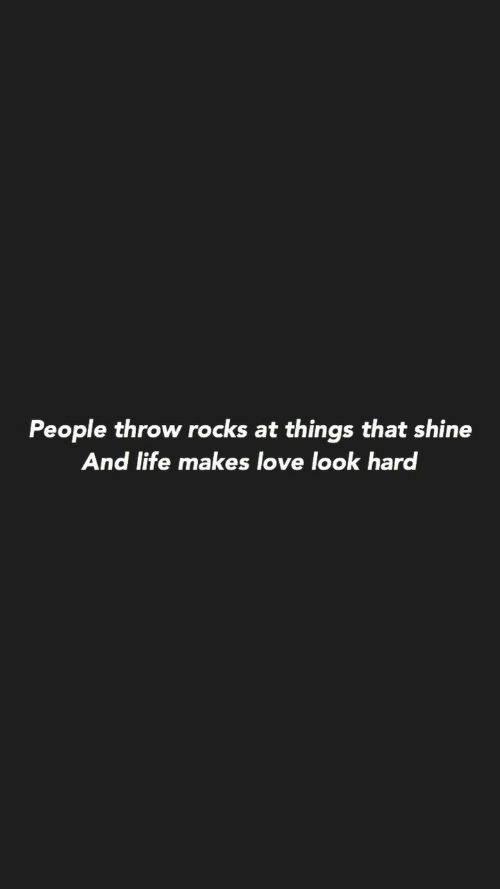 Har: People throw rocks at things that shine  And life makes love look har
