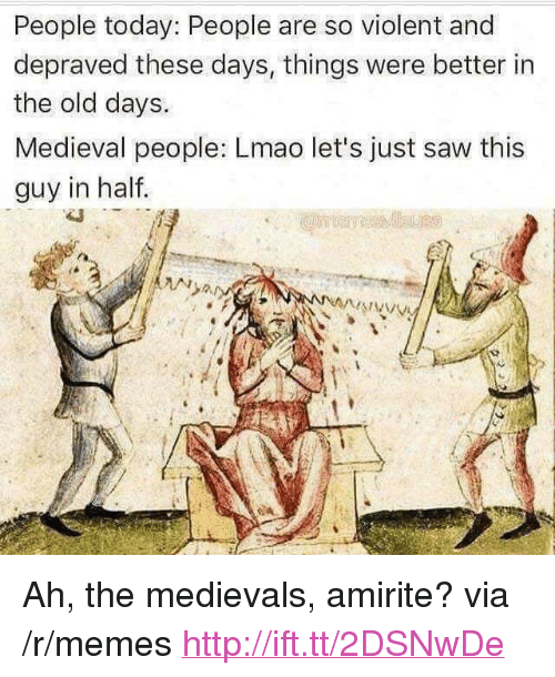 """Lmao, Memes, and Saw: People today: People are so violent and  depraved these days, things were better in  the old days.  Medieval people: Lmao let's just saw this  guy in half.  STAN <p>Ah, the medievals, amirite? via /r/memes <a href=""""http://ift.tt/2DSNwDe"""">http://ift.tt/2DSNwDe</a></p>"""