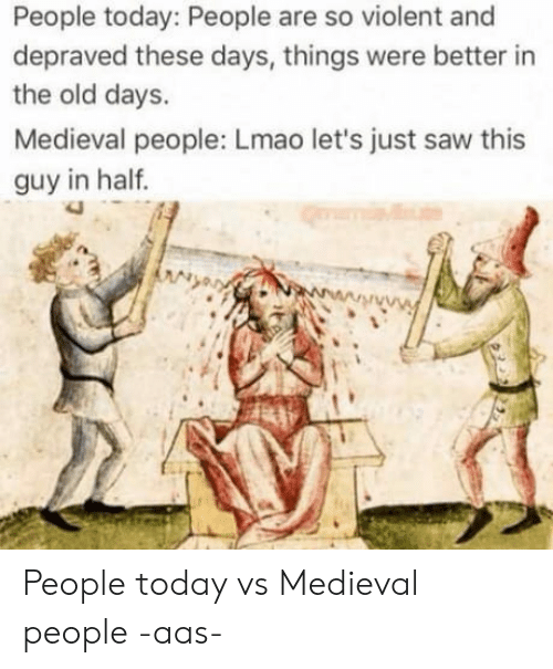 Aas: People today: People are so violent and  depraved these days, things were better in  the old days.  Medieval people: Lmao let's just saw this  guy in half  3 People today vs Medieval people                  -aas-