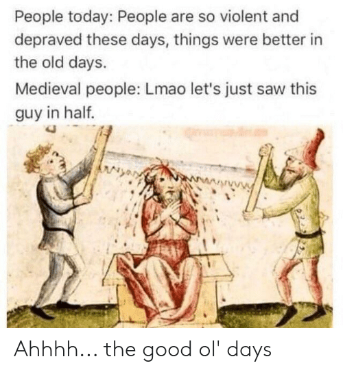 Lmao, Saw, and Good: People today: People are so violent and  depraved these days, things were better in  the old days.  Medieval people: Lmao let's just saw this  guy in half. Ahhhh... the good ol' days