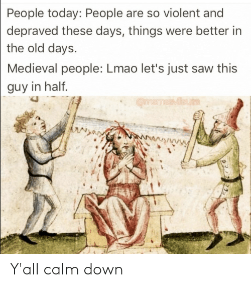 People Are: People today: People are so violent and  depraved these days, things were better in  the old days.  Medieval people: Lmao let's just saw this  guy in half.  OmemesMileuta  wwwwwwVy Y'all calm down