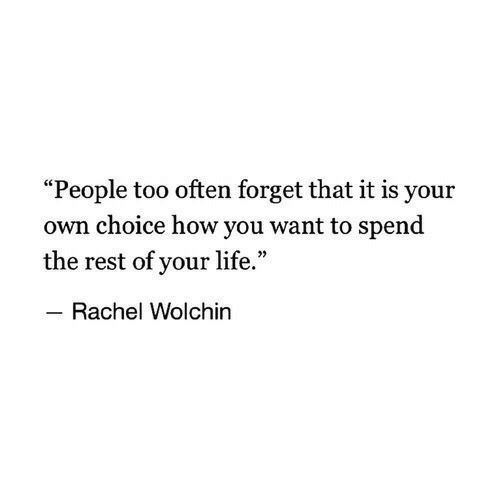 "Life, How, and Rest: ""People too often forget that it is your  own choice how you want to spend  the rest of your life.""  Rachel Wolchin"