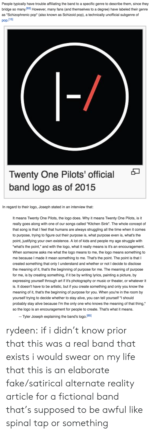 "satirical: People typically have trouble affiliating the band to a specific genre to describe them, since they  bridge so many.(63] However, many fans (and themselves to a degree) have labeled their genre  pop.l15  as ""Schizophrenic pop"" (also known as Schizoid pop), a technically unofficial subgenre of   Twenty One Pilots' official  band logo as of 2015   In regard to their logo, Joseph stated in an interview that:  It means Twenty One Pilots, the logo does. Why it means Twenty One Pilots, is it  really goes along with one of our songs called ""Kitchen Sink"". The whole concept of  that song is that I feel that humans are always struggling all the time when it comes  to purpose, trying to figure out their purpose is, what purpose even is, what's the  point, justifying your own existence. A lot of kids and people my age struggle with  ""what's the point,"" and with the logo, what it really means is it's an encouragement  When someone asks me what the logo means to me, the logo means something to  me because I made it mean something to me. That's the point. The point is that I  created something that only I understand and whether or not I decide to disclose  the meaning of it, that's the beginning of purpose for me. The meaning of purpose  for me, is by creating something, if it be by writing lyrics, painting a picture, by  expressing yourself through art if it's photography or music or theater, or whatever it  is. It doesn't have to be artistic, but if you create something and only you know the  meaning of it, that's the beginning of purpose for you. When you're in the room by  yourself trying to decide whether to stay alive, you can tell yourself "" should  probably stay alive because I'm the only one who knows the meaning of that thing,""  so the logo is an encouragement for people to create. That's what it means.  Tyler Joseph explaining the band's logo.(651 rydeen:  if i didn't know prior that this was a real band that exists i would swear on my life that this is an elaborate fake/satirical alternate reality article for a fictional band that's supposed to be awful like spinal tap or something"