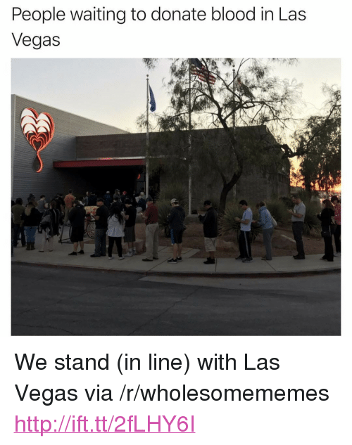 """Las Vegas, Http, and Las Vegas: People waiting to donate blood in Las  Vegas <p>We stand (in line) with Las Vegas via /r/wholesomememes <a href=""""http://ift.tt/2fLHY6I"""">http://ift.tt/2fLHY6I</a></p>"""
