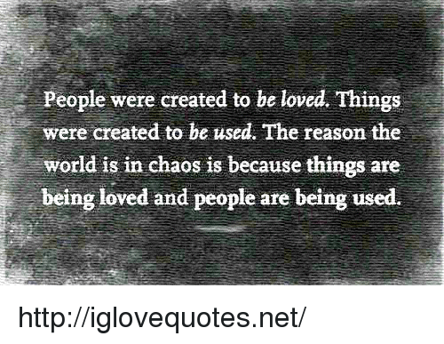 Http, World, and Reason: People were created to be loved. Things  were created to be used. The reason the  world is in chaos is because things are  being loved and people are being used. http://iglovequotes.net/