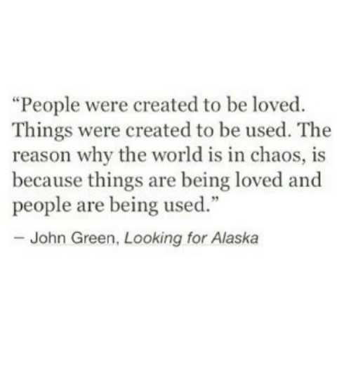 """World, Reason, and John Green: """"People were created to be loved  Things were created to be used. The  reason why the world is in chaos, is  because things are being loved and  people are being used  - John Green, Looking for Alaskia"""