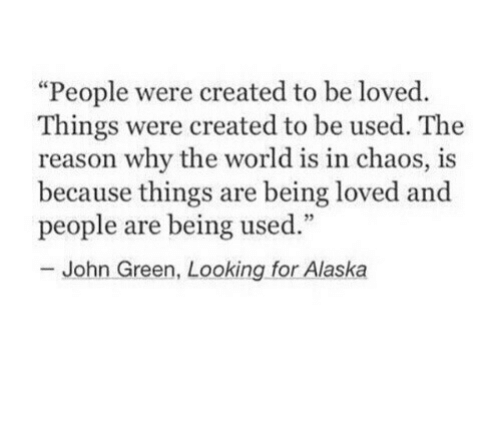 """Alaska, World, and Reason: """"People were created to be loved.  Things were created to be used. The  reason why the world is in chaos, is  because things are being loved and  people are being used.""""  John Green, Looking for Alaska"""
