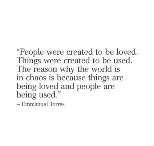 "the-reason-why: ""People were created to be loved  Things were created to be used.  The reason why the world is  in chaos is because things are  being loved and people are  being used.""  - Emmanuel Torres"