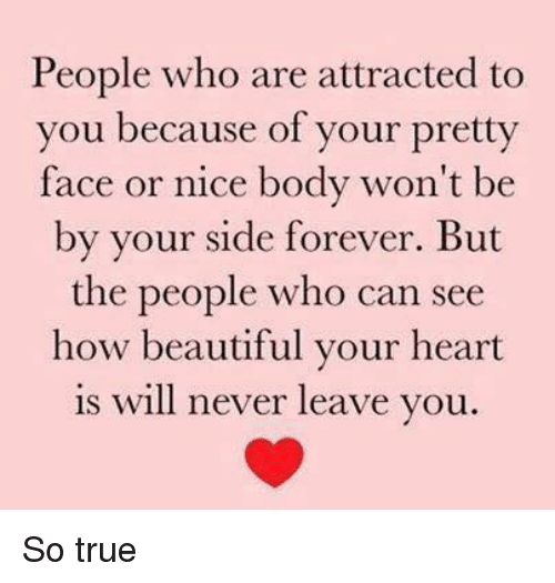 Your Pretty: People who are attracted to  you because of your pretty  face or nice body won't be  by your side forever. But  the people who can see  how beautiful your heart  is will never leave you So true