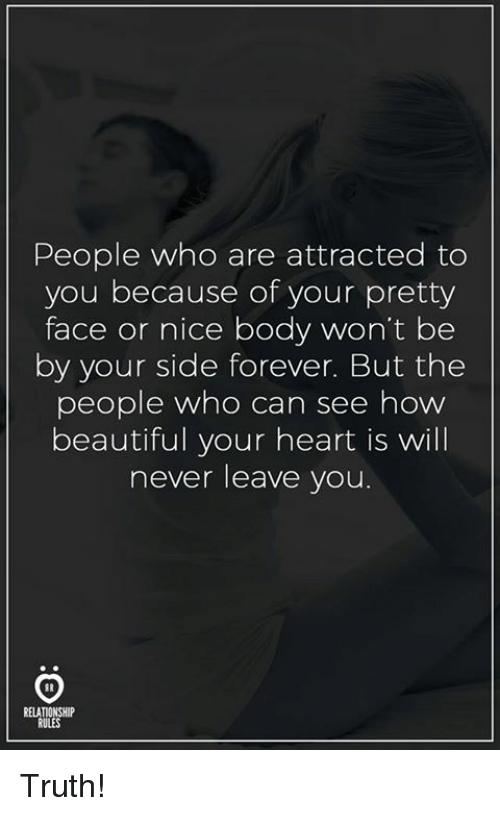 Your Pretty: People who are attracted to  you because of your pretty  face or nice body won't bee  by your side forever. But the  people who can see how  beautiful your heart is will  never leave you  RELATIONSHI  RULES Truth!