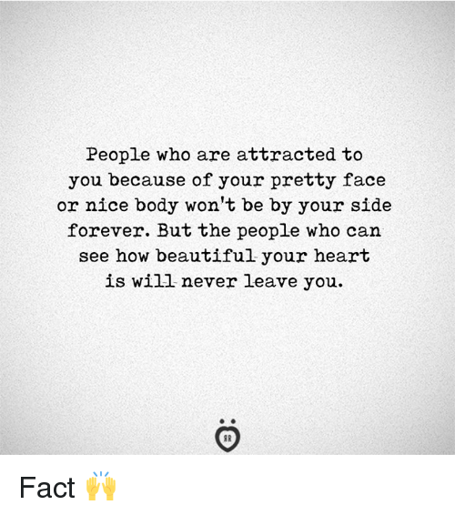 Your Pretty: People who are attracted to  you because of your pretty face  or nice body won't be by your side  forever. But the people who can  see how beautiful your heart  is will never leave you. Fact 🙌
