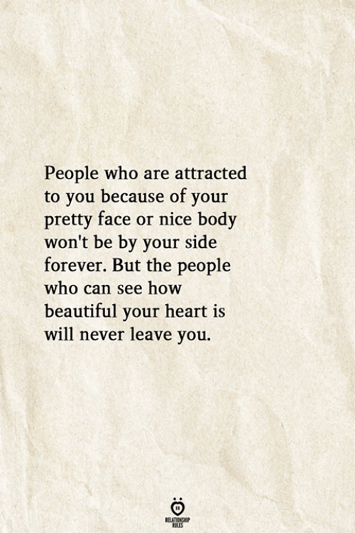 Your Pretty: People who are attracted  to you because of your  pretty face or nice body  won't be by your side  forever. But the people  who can see how  beautiful your heart is  will never leave you.  RELATIONSHIP  ES