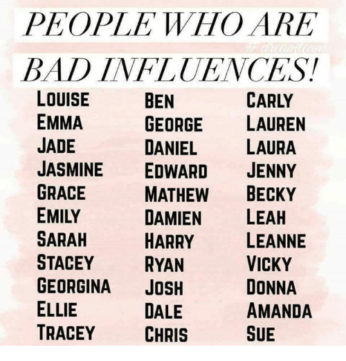 Bad, Memes, and 🤖: PEOPLE WHO ARE  BAD INFLUENCES!  CARLY  LOUISE  EMMA  JADE  JASMINE EDWARD JENNY  GRACE  EMILY  SARAH  STACEY RYAN  GEORGINA JOSH  ELLIE  TRACEY CHRIS  BEN  GEORGE LAUREN  DANIEL LAURA  MATHEW BECKY  DAMIEN LEAH  HARRY LEANNE  VICKY  DONNA  AMANDA  SUE  DALE