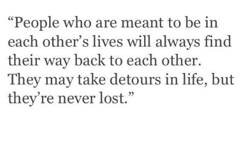 """Life, Lost, and Never: """"People who are meant to be in  each other's lives will always find  their way back to each other  They may take detours in life, but  they're never lost."""""""