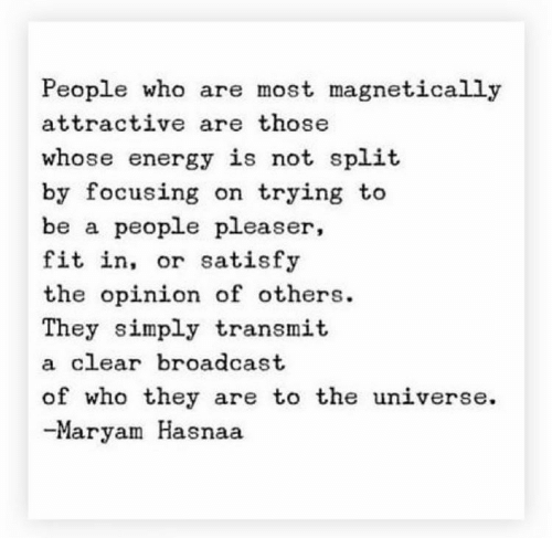 Simply: People who are most magnetically  attractive are those  whose energy is not split  by focusing on trying to  be a people pleaser,  fit in, or satisfy  the opinion of others  They simply transmit  a clear broadcast  of who they are to the universe  -Maryam Hasnaa