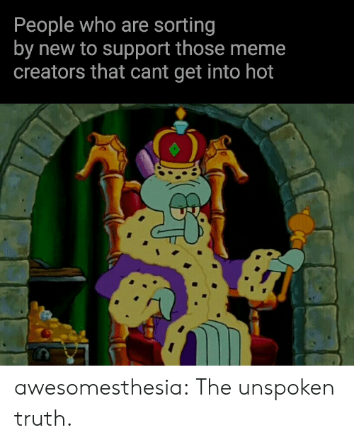 Meme, Tumblr, and Blog: People who are sorting  by new to support those meme  creators that cant get into hot awesomesthesia:  The unspoken truth.