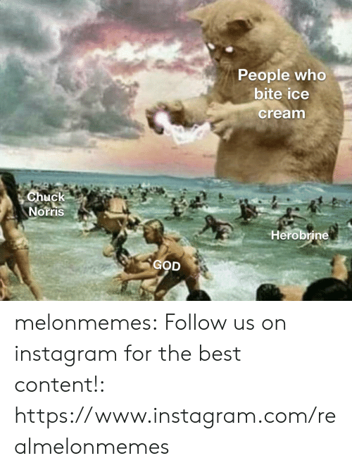 Chuck Norris, God, and Instagram: People who  bite ice  cream  Chuck  Norris  Herobrine  GOD melonmemes:  Follow us on instagram for the best content!: https://www.instagram.com/realmelonmemes